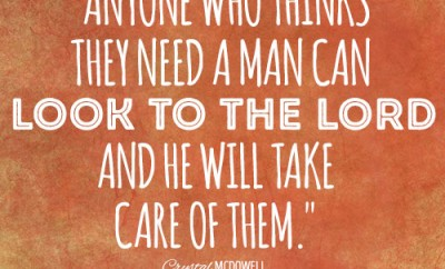 Anyone who thinks they need a man can look to the Lord and He will take care of them