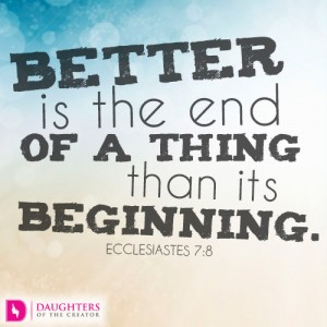 Better is the end of a thing than its beginning