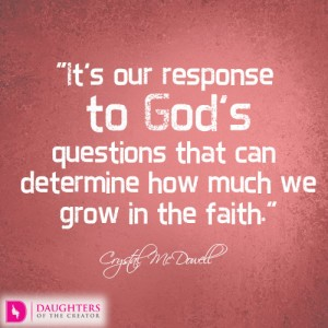 It's our response to God's questions that can determine how much we grow in the faith