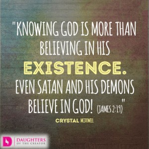 Knowing God is more than believing in His existence. Even Satan and his demons believe in God