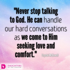 Never stop talking to God. He can handle our hard conversations as we come to Him seeking love and comfort