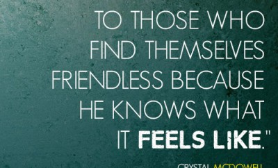 The Lord is comfort to those who find themselves friendless because He knows what it feels like