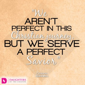We aren't perfect in this Christian journey, but we serve a perfect Savior