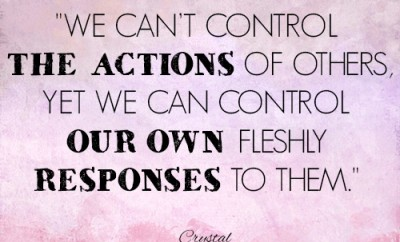 We can't control the actions of others, yet we can control our own fleshly responses to them