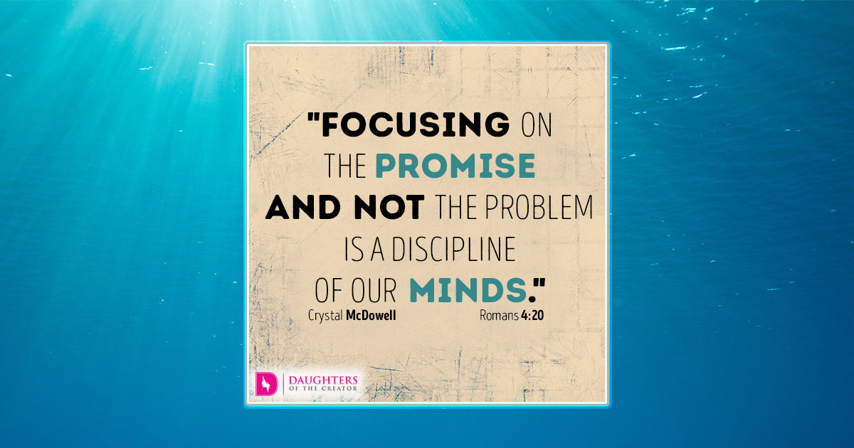 Focus on the Promise and not the Problem - Daughters of the Creator