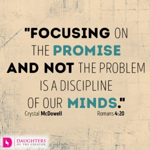 Focusing on the promise and not the problem is a discipline of our minds