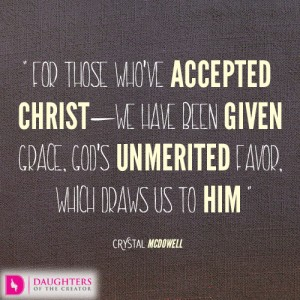 For those who've accepted Christ—we have been given grace, God's unmerited favor, which draws us to Him