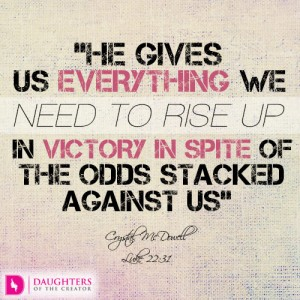 He gives us everything we need to rise up in victory in spite of the odds stacked against us