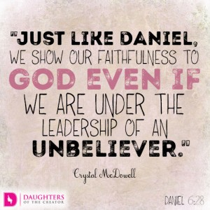 Just like Daniel, we show our faithfulness to God even if we are under the leadership of an unbeliever