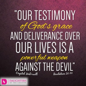 Our testimony of God's grace and deliverance over our lives is a powerful weapon against the devil