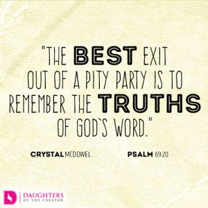 The best exit out of a pity party is to remember the truths of God's word