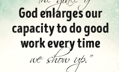 The grace of God enlarges our capacity to do good work every time we show up