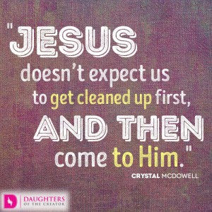 Jesus doesn't expect us to get cleaned up first, and then come to Him