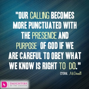 Our calling becomes more punctuated with the presence and purpose of God if we are careful to obey what we know is right to do