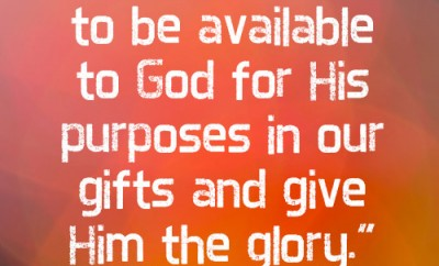 Our part is to be available to God for His purposes in our gifts and give Him the glory