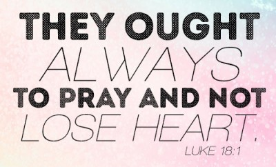 They ought always to pray and not lose heart