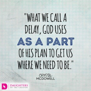 what we call a delay, God uses as a part of His plan to get us where we need to be