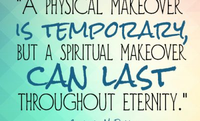 A physical makeover is temporary, but a spiritual makeover can last throughout eternity.