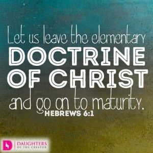 Let us leave the elementary doctrine of Christ and go on to maturity