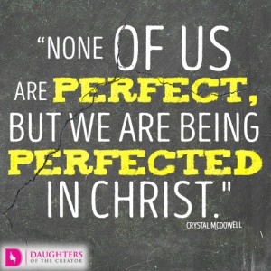 None of us are perfect, but we are being perfected in Christ