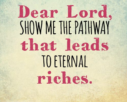 Dear Lord, Show me the pathway that leads to eternal riches.