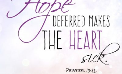 Hope deferred makes the heart sick.