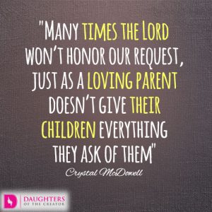 Many times the Lord won't honor our request, just as a loving parent doesn't give their children everything they ask of them