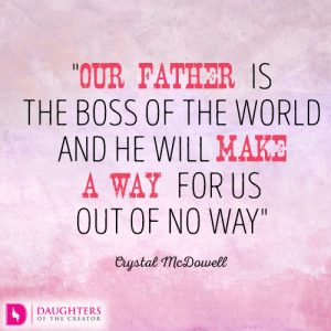 Our Father is the Boss of the world and He will make a way for us out of no way