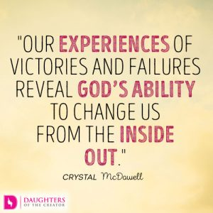 Our experiences of victories and failures reveal God's ability to change us from the inside out