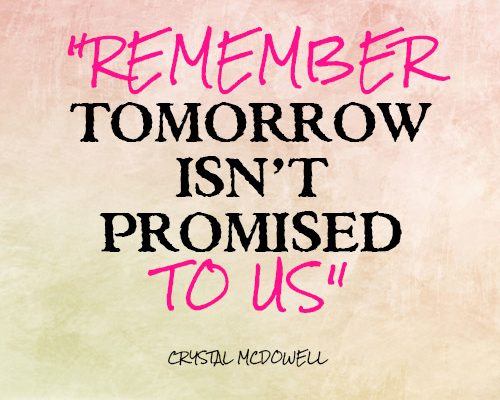 Remember tomorrow isn't promised to us