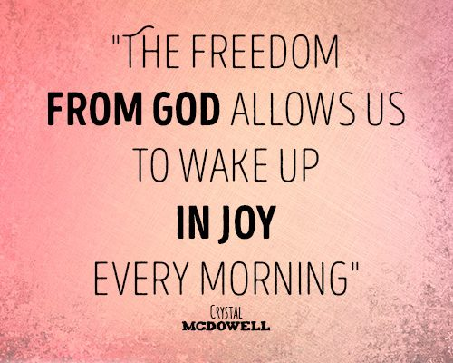 The freedom from God allows us to wake up in joy every morning