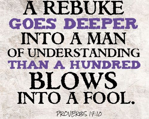 A rebuke goes deeper into a man of understanding than a hundred blows into a fool