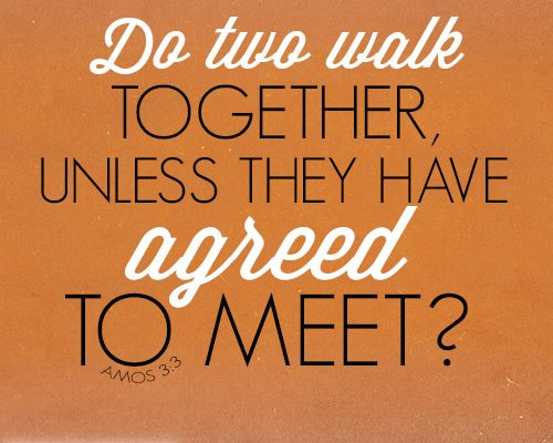 Do two walk together, unless they have agreed to meet