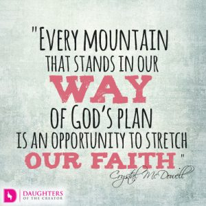 Every mountain that stands in our way of God's plan is an opportunity to stretch our faith.