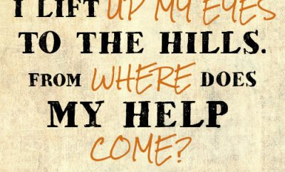 I lift up my eyes to the hills. From where does my help come