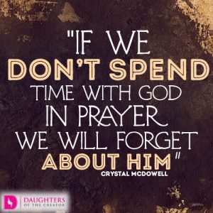 If we don't spend time with God in prayer we will forget about Him