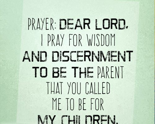 Dear Lord, I pray for wisdom and discernment to be the parent that You called me to be for my children