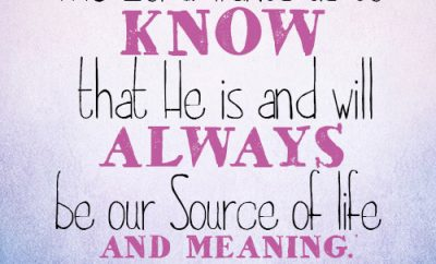 The Lord wants us to know that He is and will always be our Source of life and meaning.