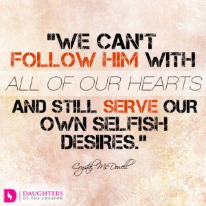 We can't follow Him with all of our hearts and still serve our own selfish desires