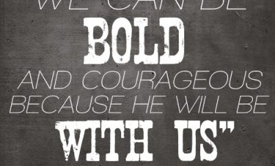 we can be bold and courageous because He will be with us