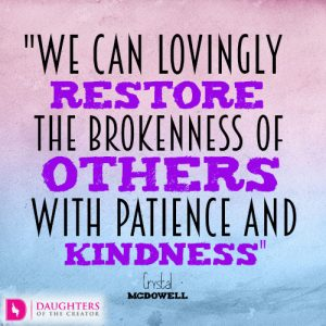 we can lovingly restore the brokenness of others with patience and kindness