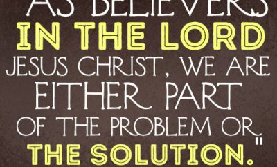 As believers in the Lord Jesus Christ, we are either part of the problem or the solution