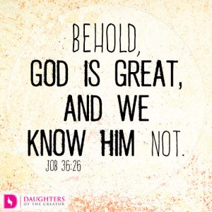 Behold, God is great, and we know him not