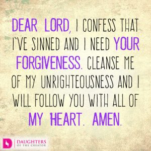 Dear Lord, I confess that I've sinned and I need your forgiveness. Cleanse me of my unrighteousness and I will follow you with all of my heart. Amen.