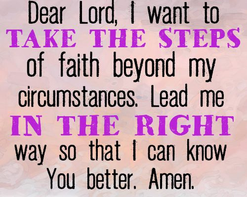Dear Lord, I want to take the steps of faith beyond my circumstances. Lead me in the right way so that I can know You better. Amen.