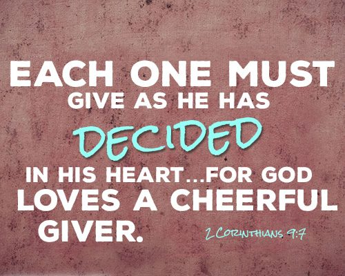 Each one must give as he has decided in his heart…for God loves a cheerful giver