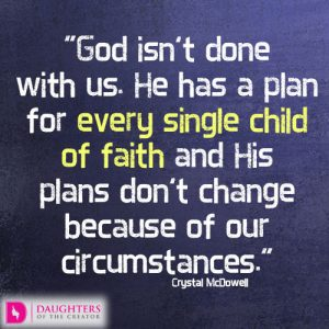 God isn't done with us. He has a plan for every single child of faith and His plans don't change because of our circumstances.