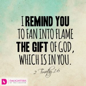 I remind you to fan into flame the gift of God, which is in you