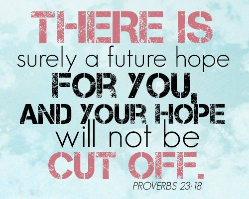 There is surely a future hope for you, and your hope will not be cut off.