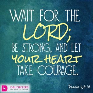 Wait for the LORD; be strong, and let your heart take courage
